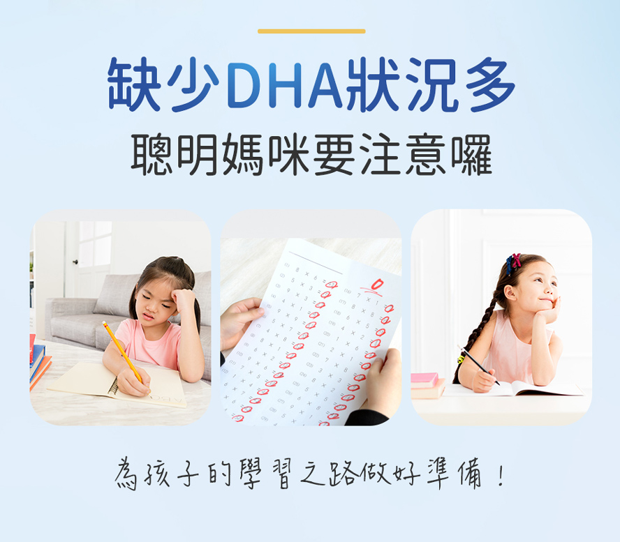 兒童缺乏DHA會出現注意力不足、成績吊車尾、缺乏記憶力、上課分心好動、學習跟不上進度等問題。充足的DHA對視覺、認知、記憶有重要的作用。