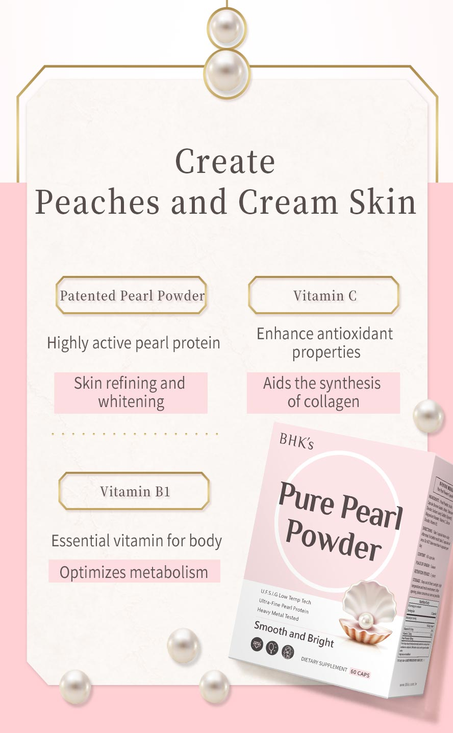 BHKs pearl powder contains vitamin C that promotes collagen production to bring elastic to skin and vitamin B1 to boost metabolism.